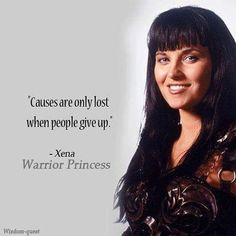 """Causes are only lost when people give up."" Xena Warrior Princess."