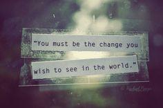 be the change that you want... mahatma ghandi