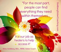 """""""For the most part , people can find everything they need within themselves.  It is our job as healers to help access it."""" http://www.goldbergsobercoaching.com/welcome-1.html"""