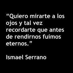 """〽️ """"Quiero mirarte a los ojos y tal vez recordarte que antes de rendirnos fuimos eternos."""" Ismael Serrano"""
