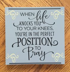 When Life knocks you to your knees, youre in the perfect postion to pray A great quote to remember God is always with you, and an uplifting gift to someone maybe going through a struggle. Approximately 12x12 with 1/2 inch wide wooden board. This sign is painted gray, and then hand