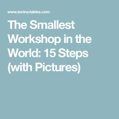 The Smallest Workshop in the World: 15 Steps (with Pictures)