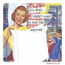 Anne Taintor - it's okay... I didn't want a real life anyway