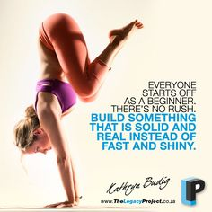 """""""Everyone starts off as a beginner. There's no rush. Build something solid and real instead of fast and shiny."""" -Kathryn Budig  This is good advice for attempting anything new. Start simply, get good advice, do it right, take your time and watch the progress."""
