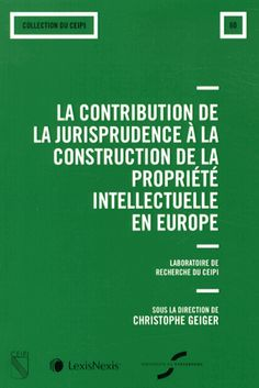 La contribution de la jurisprudence à la construction de la propriété intellectuelle en Europe - Christophe Geiger
