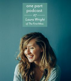 One Part Podcast Episode 27: Long-Term Relationships, Not Working For Free, And Doing What You're Born To Do With Laura Wright Of The First Mess