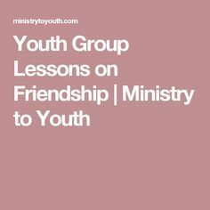 Youth Group Lessons on Friendship   Ministry to Youth