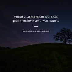 V mládí ztrácíme rozum kvůli lásce, později ztrácíme lásku kvůli rozumu. - François-René de Chateaubriand #láska #moudrost #mládí #rozum August Quotes, Powerful Words, Motto, Quotations, Life Quotes, Inspirational Quotes, Thoughts, Humor, Humour