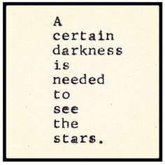 """""""A certain darkness is needed to see the stars."""""""