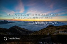 """Holding people to the responsible course is not demeaning; it is affirming."" Enjoy more from Dr. Stephen R. Covey http://pinterest.com/pin/24066179228855335; http://facebook.com/186870734710016"
