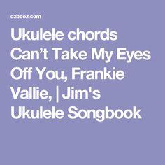 Ukulele chords Can't Take My Eyes Off You, Frankie Vallie,   Jim's Ukulele Songbook