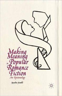 Making meaning in popular romance fiction : an epistemology / Jayashree Kamblé - New York : Palgrave Macmillan, 2014