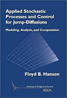 Applied stochastic processes and control for Jump-diffusions : modeling, analysis, and computation Hanson, Floyd B. Philadelphia, PA : Society for Industrial and Applied Mathematics Novedades Julio 2017