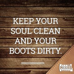 Keep Your Soul Clean and Your Boots Dirty #CorralBoots #CorralQuotes #MyCorralBoots