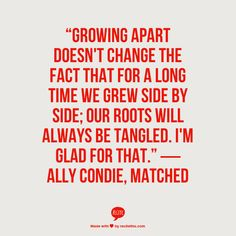 """Growing apart doesn't change the fact that for a long time we grew side by side; our roots will always be tangled. I'm glad for that.""  ― Ally Condie, Matched"