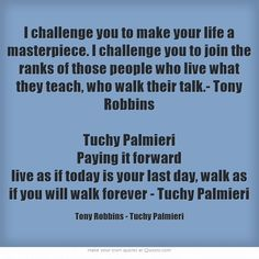 I challenge you to make your life a masterpiece. I challenge you to join the ranks of those people who live what they teach, who walk their talk.- Tony Robbins  Tuchy Palmieri Paying it forward live as if today is your last day, walk as if you will walk forever - Tuchy Palmieri