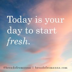 Today is your day to start fresh.
