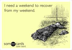 Funny Weekend Ecard: I need a weekend to recover from my weekend.