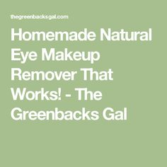Homemade Natural Eye Makeup Remover That Works! - The Greenbacks Gal