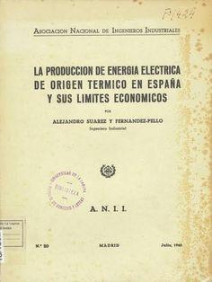 La producción de energía eléctrica de origen térmico en España y sus límites económicos / por Alejandro Suárez y Fernández-Pello Madrid : Asociación Nacional de Ingenieros Industriales, 1945