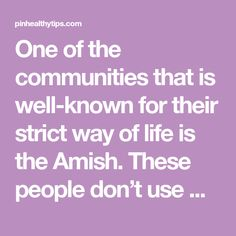 One of the communities that is well-known for their strict way of life is the Amish. These people don't use modern medicine or technology.
