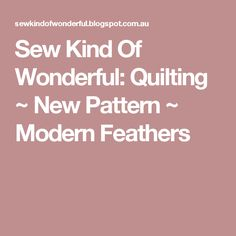 Sew Kind Of Wonderful: Quilting ~ New Pattern ~ Modern Feathers