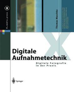 Digitale Aufnahmetechnik: Digitale Fotografie in der Praxis (X.media.press) (German Edition)