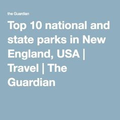 Top 10 national and state parks in New England, USA | Travel | The Guardian