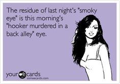 """The residue of last night's """"smoky eye"""" is this morning's """"hooker murdered in a back alley"""" eye."""