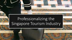 Professionalizing the Singapore Tourism Industry Tourism Industry, Singapore, Competition, Industrial, Education, Industrial Music, Onderwijs, Learning