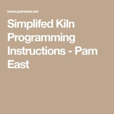 Simplifed Kiln Programming Instructions - Pam East