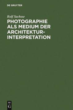 Photographie als Medium der Architekturinterpretation: Studien zur Geschichte der deutschen Architek