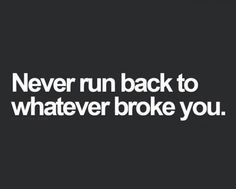 Why give them a 2nd chance to hurt you? Never run back to whatever broke you.