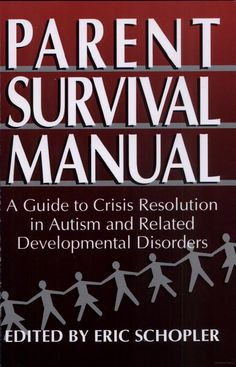 Parent Survival Manual: A Guide to Crisis Resolution in Autism and Related Developmental Disorders by Eric Schopler