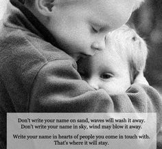 Don't write your name on the sand, waves will wash it away. Don't write your name on the sky, wind may blow it away. Write your name in the hearts of people you come in touch with. That is where it will stay.