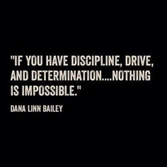 If you have discipline, drive and determination... nothing is impossible.   Dana Lynn Bailey