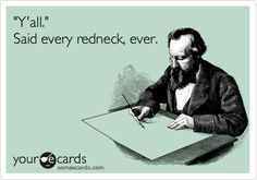 'Y'all.' Said every redneck, ever.