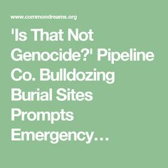 'Is That Not Genocide?' Pipeline Co. Bulldozing Burial Sites Prompts Emergency…
