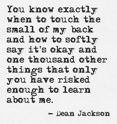 ...only you have risked enough to learn about me.