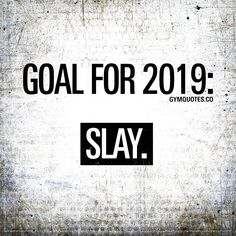 Goal for 2019: SLAY. 2019 is the year we slay and improve! The year we train hard and work hard to become stronger and better! 2019 is the year, Period. #2019 #goals #gym #motivation #quotes