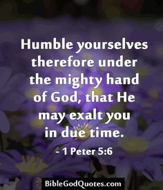 Humble yourselves therefore under the mighty hand of God, that He may exalt you in due time. – 1 Peter 5:6 BibleGodQuotes.com