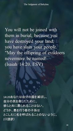 """You will not be joined with them in burial, because you have destroyed your land,you have slain your people.""""May the offspring of evildoersnevermore be named!(Isaiah 14:20, ESV)14:20あなたは自分の国を滅ぼし、 自分の民を殺したために、 彼らと共に葬られることはない。 どうか、悪を行う者の子孫は とこしえに名を呼ばれることのないように。 (口語訳)"""