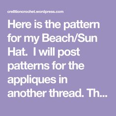 Here is the pattern for my Beach/Sun Hat. I will post patterns for the appliques in another thread. The pattern is written in three sizes. Small- 0-6 months (4.5″ circumference) Medi…