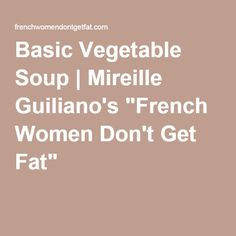 """Basic Vegetable Soup   Mireille Guiliano's """"French Women Don't Get Fat"""""""