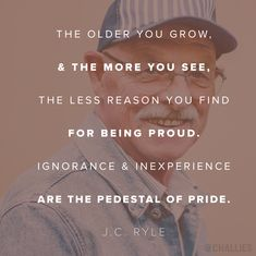 """The older you grow, and the more you see, the less reason you find for being proud. Ignorance and inexperience are the pedestal of pride."" (J.C. Ryle)"