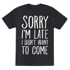 "This sassy shirt is great for awkward weirdos, shy introverts and the socially anxious because parties and people are that worst so ""sorry I'm late I didn't want to come."" This sarcastic shirt is perfect for fans of party shirts, introvert shirts and awkward jokes."