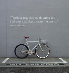 """Think of bicycles as rideable art that can just about save the world."" - Grant Petersen"