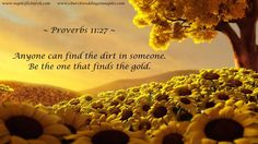 """""""Anyone can find the dirt in someone. Be the one that finds the gold."""" Proverbs 11:27"""