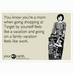 You Know Youre A Mom When Going Shopping At Target By Yourself Feels Like Vacation And On Family Work