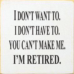 I don/'t want to,I don/'t have to,You can/'t make me,I/'m Retired,retirement gifts,retirement sign,gift for retired,senior citizens,seniors